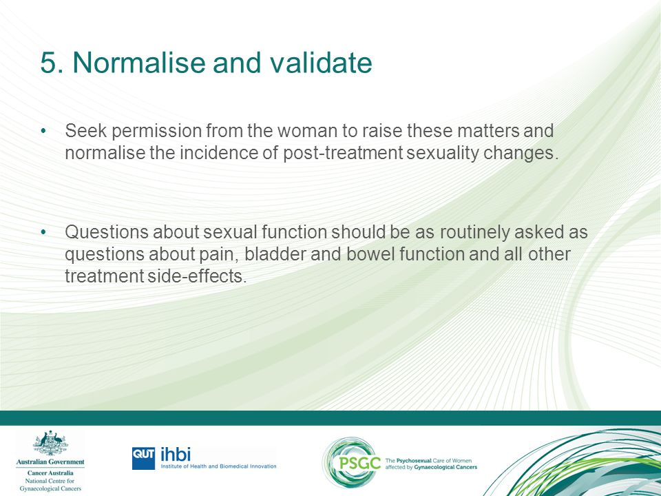 5. Normalise and validate Seek permission from the woman to raise these matters and normalise the incidence of post-treatment sexuality changes. Quest