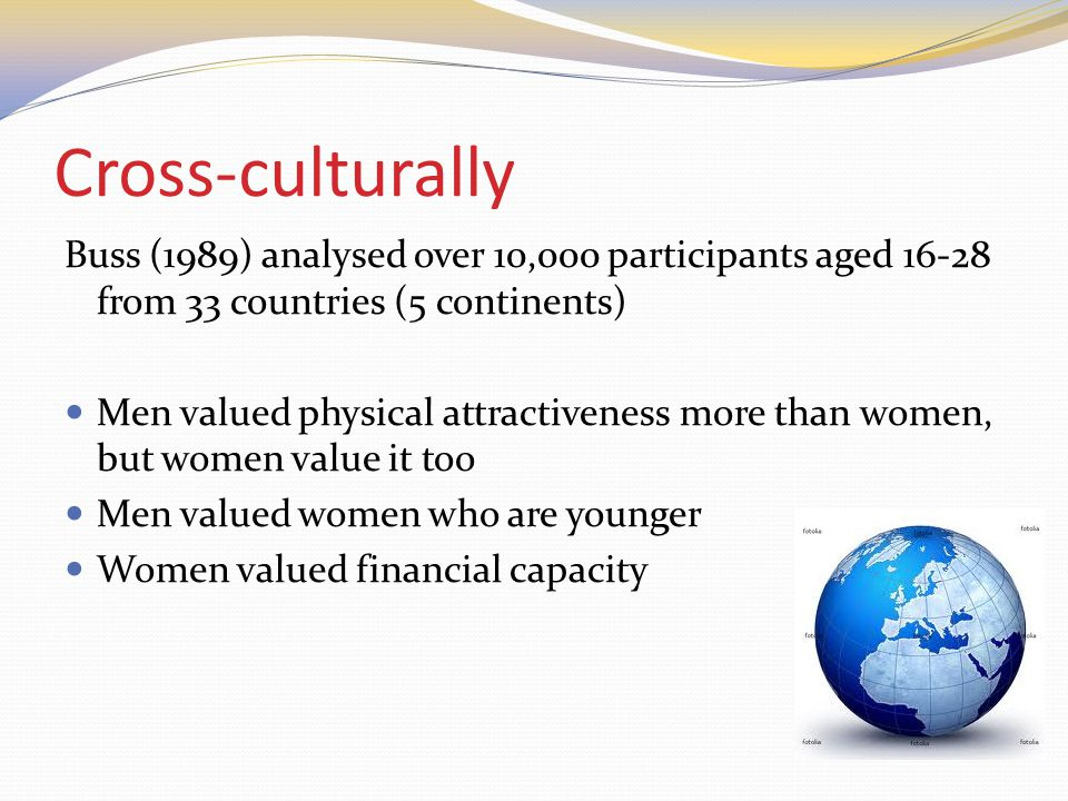 Cross-culturally Buss (1989) analysed over 10,000 participants aged from 33 countries (5 continents) Men valued physical attractiveness more than women, but women value it too Men valued women who are younger Women valued financial capacity