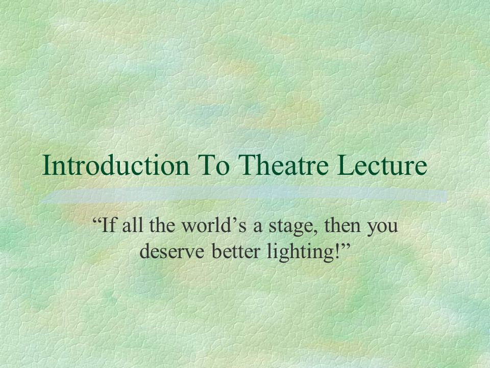 Introduction To Theatre Lecture If all the world's a stage, then you deserve better lighting!