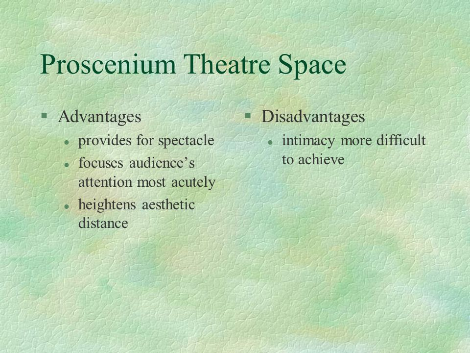 Proscenium Theatre Space §Advantages l provides for spectacle l focuses audience's attention most acutely l heightens aesthetic distance §Disadvantages l intimacy more difficult to achieve