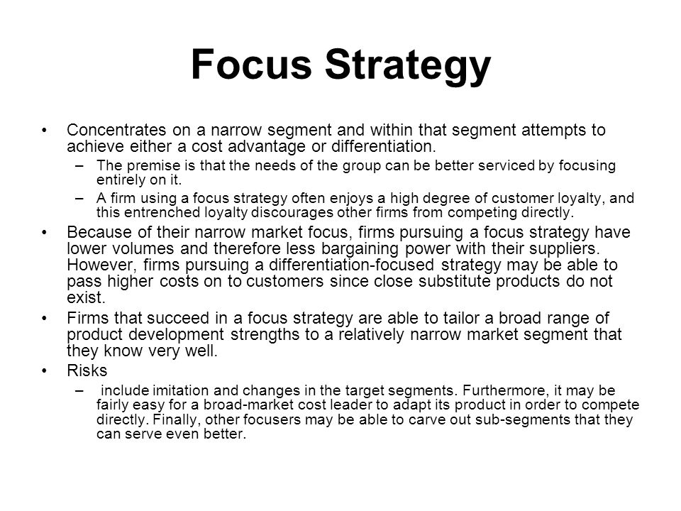Focus Strategy Concentrates on a narrow segment and within that segment attempts to achieve either a cost advantage or differentiation. –The premise i