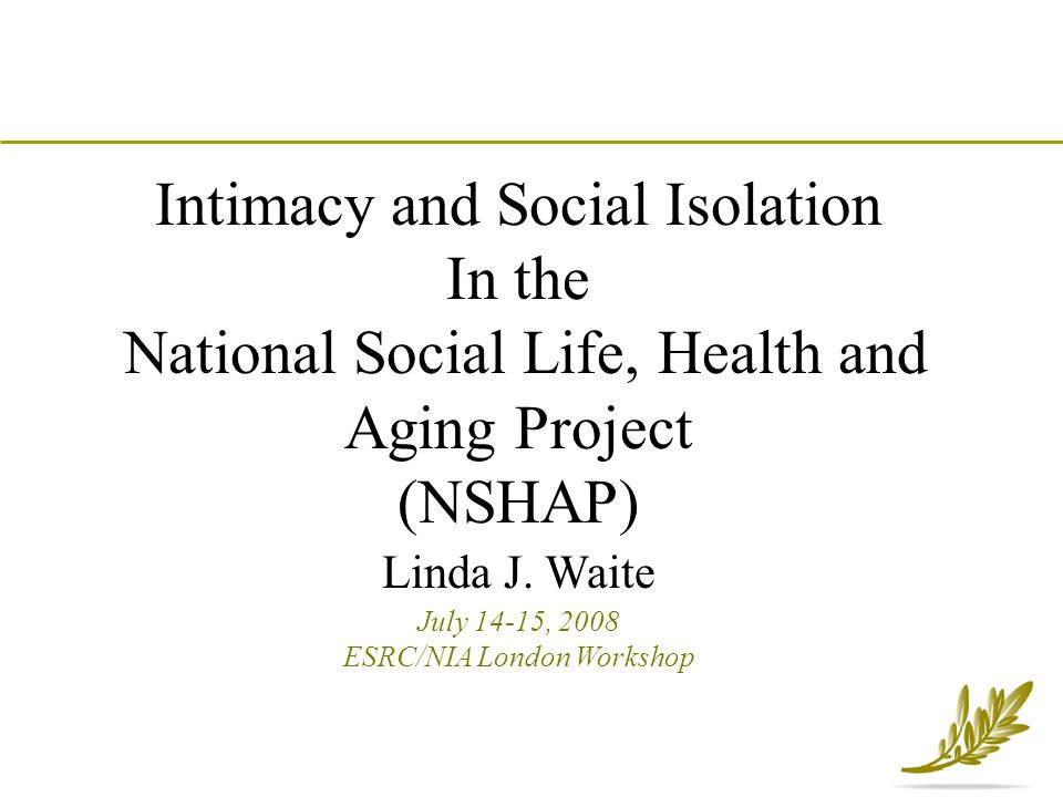 Intimacy and Social Isolation In the National Social Life, Health and Aging Project (NSHAP) Linda J. Waite July 14-15, 2008 ESRC/NIA London Workshop