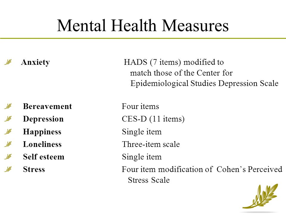 Mental Health Measures Anxiety HADS (7 items) modified to match those of the Center for Epidemiological Studies Depression Scale Bereavement Four item