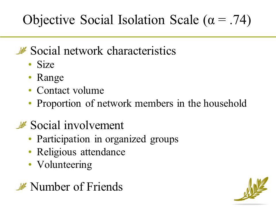 Objective Social Isolation Scale (α =.74) Social network characteristics Size Range Contact volume Proportion of network members in the household Soci