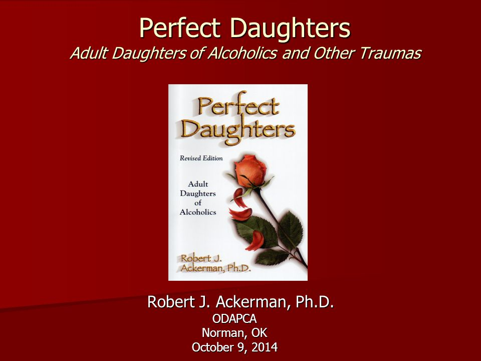 Perfect Daughters Adult Daughters of Alcoholics and Other Traumas Robert J. Ackerman, Ph.D. Robert J. Ackerman, Ph.D.ODAPCA Norman, OK October 9, 2014