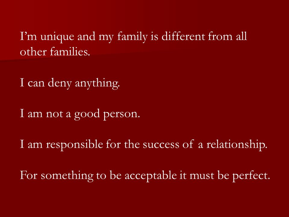 I'm unique and my family is different from all other families. I can deny anything. I am not a good person. I am responsible for the success of a rela