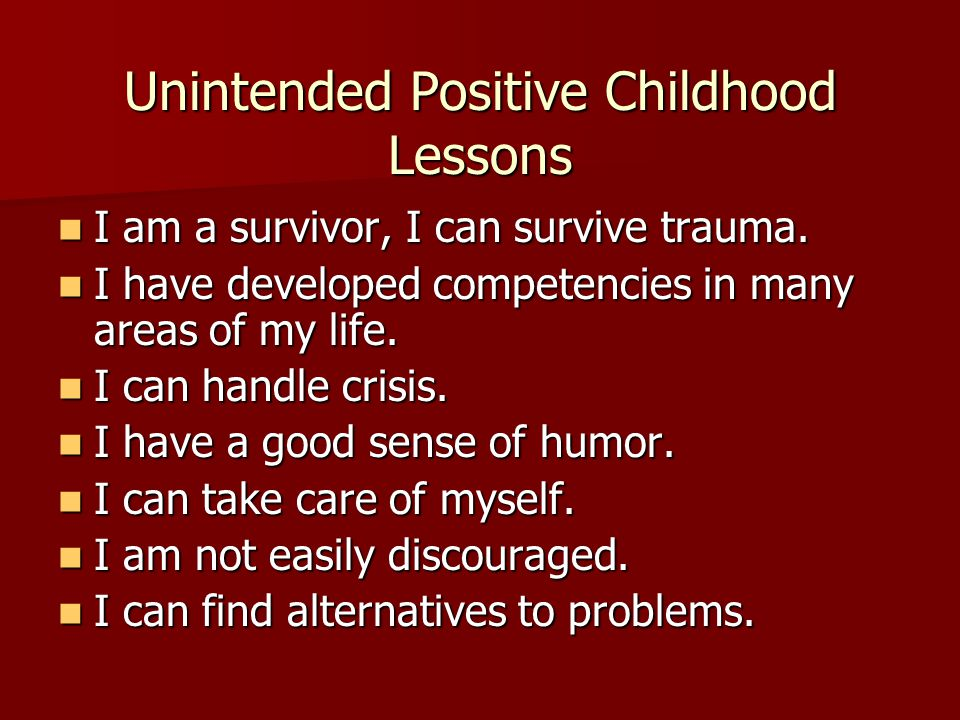Unintended Positive Childhood Lessons I am a survivor, I can survive trauma. I am a survivor, I can survive trauma. I have developed competencies in m