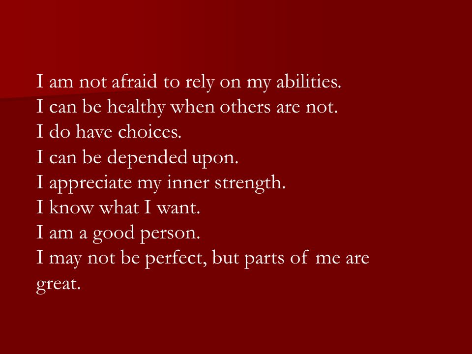 I am not afraid to rely on my abilities. I can be healthy when others are not. I do have choices. I can be depended upon. I appreciate my inner streng