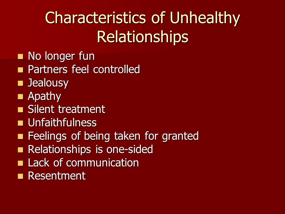 Characteristics of Unhealthy Relationships No longer fun No longer fun Partners feel controlled Partners feel controlled Jealousy Jealousy Apathy Apat