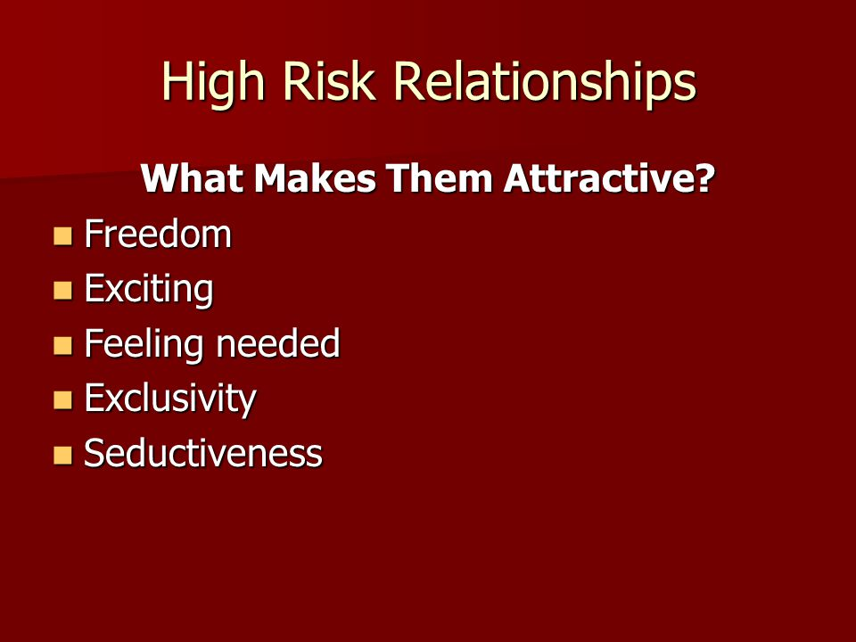 High Risk Relationships What Makes Them Attractive? Freedom Freedom Exciting Exciting Feeling needed Feeling needed Exclusivity Exclusivity Seductiven