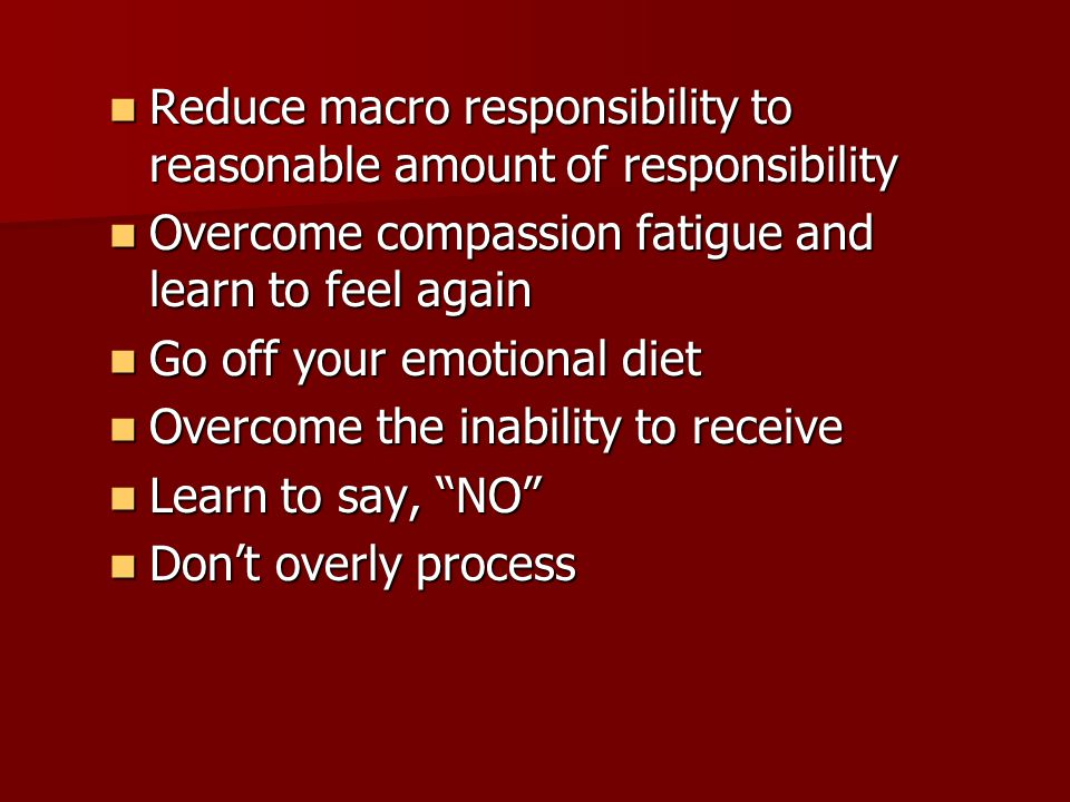 Reduce macro responsibility to reasonable amount of responsibility Reduce macro responsibility to reasonable amount of responsibility Overcome compassion fatigue and learn to feel again Overcome compassion fatigue and learn to feel again Go off your emotional diet Go off your emotional diet Overcome the inability to receive Overcome the inability to receive Learn to say, NO Learn to say, NO Don't overly process Don't overly process