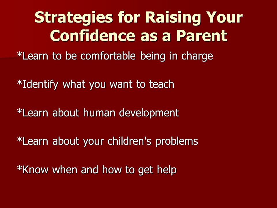 Strategies for Raising Your Confidence as a Parent *Learn to be comfortable being in charge *Identify what you want to teach *Learn about human development *Learn about your children s problems *Know when and how to get help