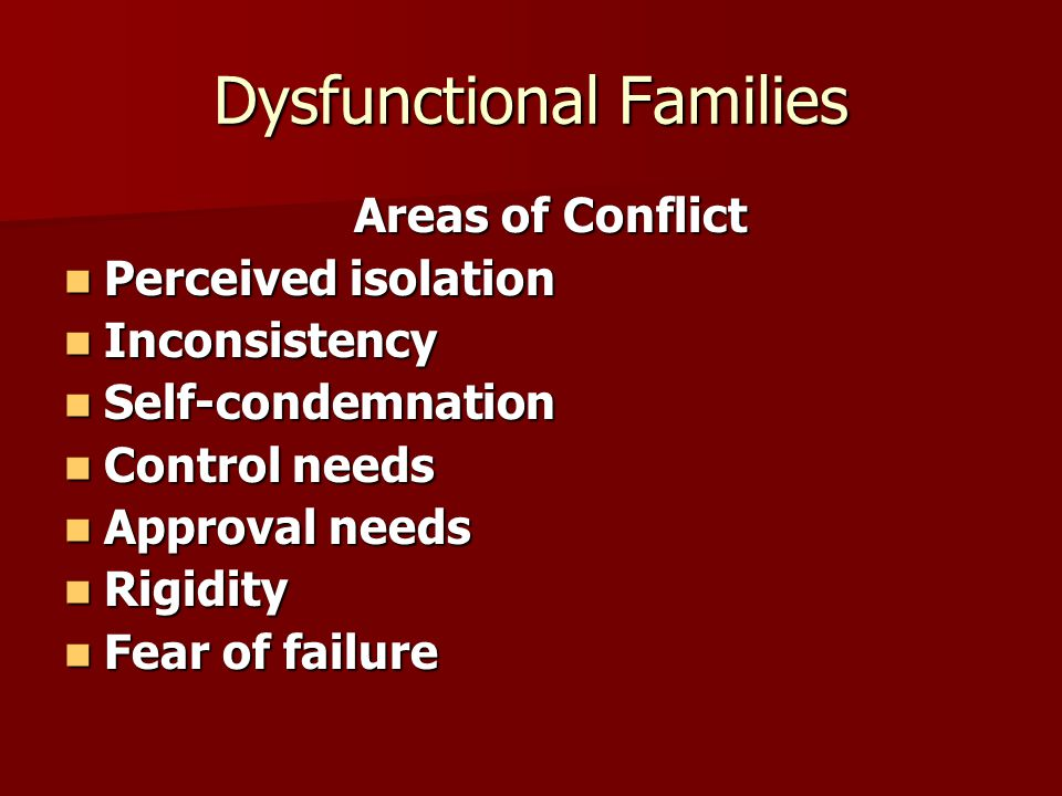 Dysfunctional Families Areas of Conflict Areas of Conflict Perceived isolation Perceived isolation Inconsistency Inconsistency Self-condemnation Self-condemnation Control needs Control needs Approval needs Approval needs Rigidity Rigidity Fear of failure Fear of failure