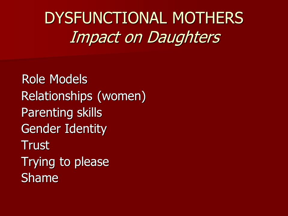 DYSFUNCTIONAL MOTHERS Impact on Daughters Role Models Role Models Relationships (women) Relationships (women) Parenting skills Parenting skills Gender Identity Gender Identity Trust Trust Trying to please Trying to please Shame Shame