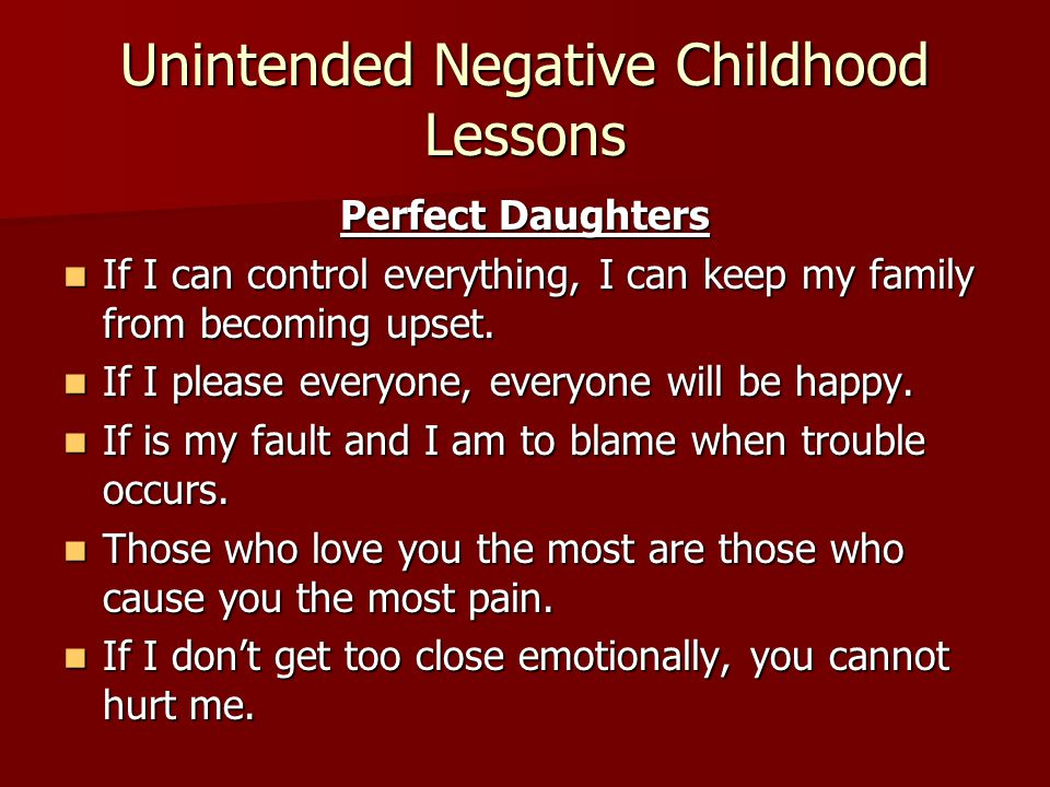 Unintended Negative Childhood Lessons Perfect Daughters If I can control everything, I can keep my family from becoming upset. If I can control everyt