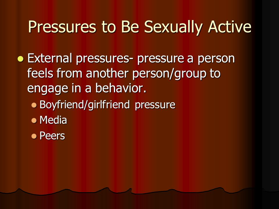Pressures to Be Sexually Active External pressures- pressure a person feels from another person/group to engage in a behavior. External pressures- pre