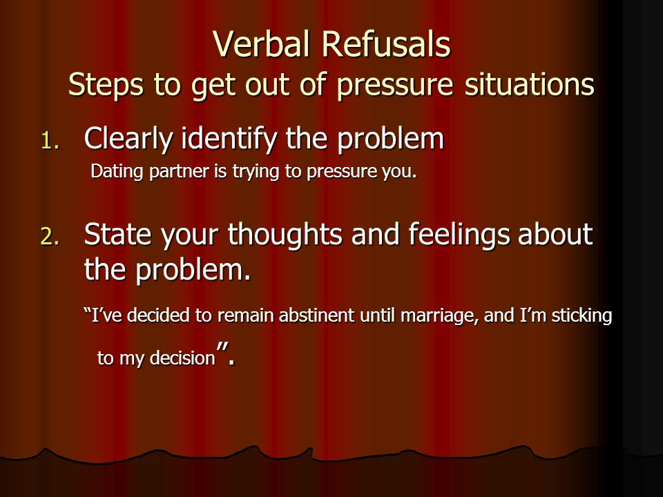 Verbal Refusals Steps to get out of pressure situations 1. Clearly identify the problem Dating partner is trying to pressure you. Dating partner is tr