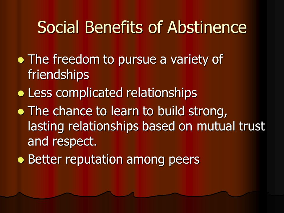 Social Benefits of Abstinence The freedom to pursue a variety of friendships The freedom to pursue a variety of friendships Less complicated relations
