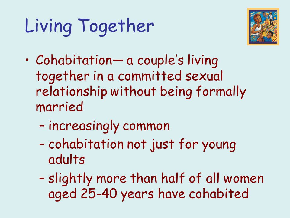 Living Together Cohabitation— a couple's living together in a committed sexual relationship without being formally married –increasingly common –cohab