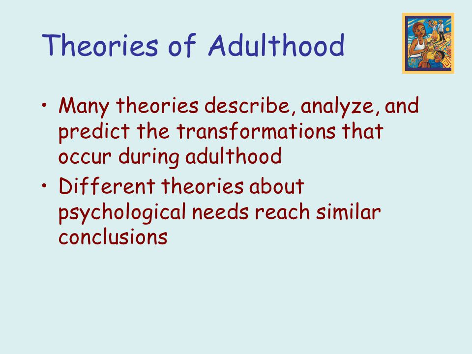 Theories of Adulthood Many theories describe, analyze, and predict the transformations that occur during adulthood Different theories about psychologi
