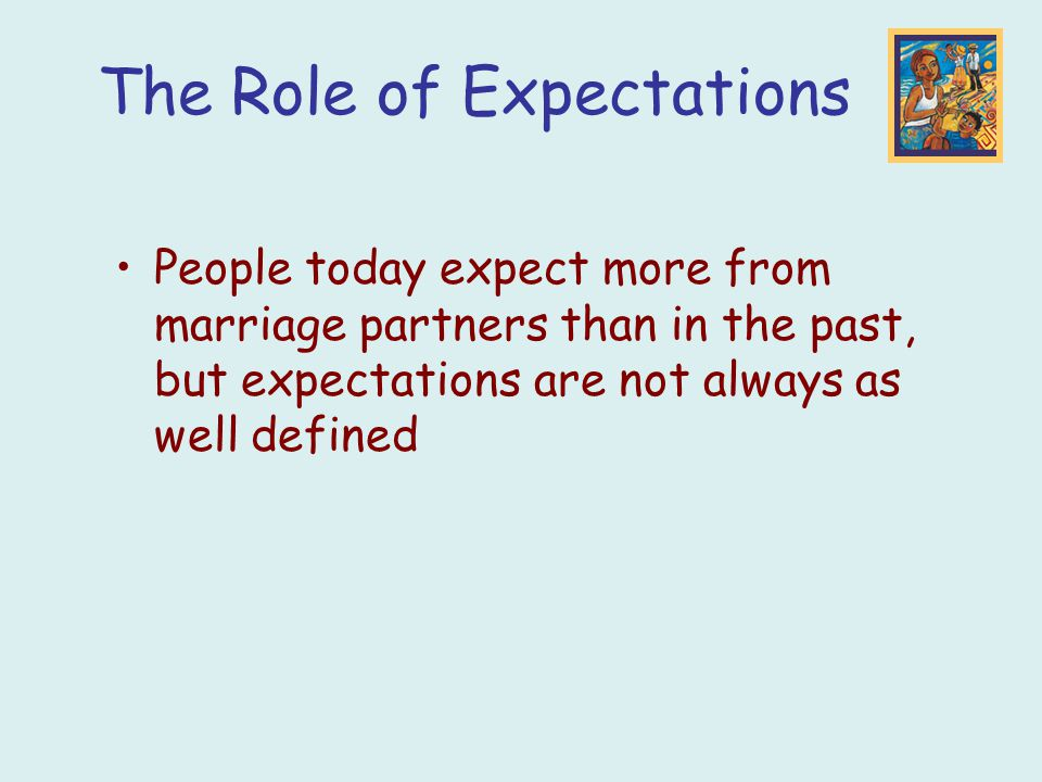 The Role of Expectations People today expect more from marriage partners than in the past, but expectations are not always as well defined