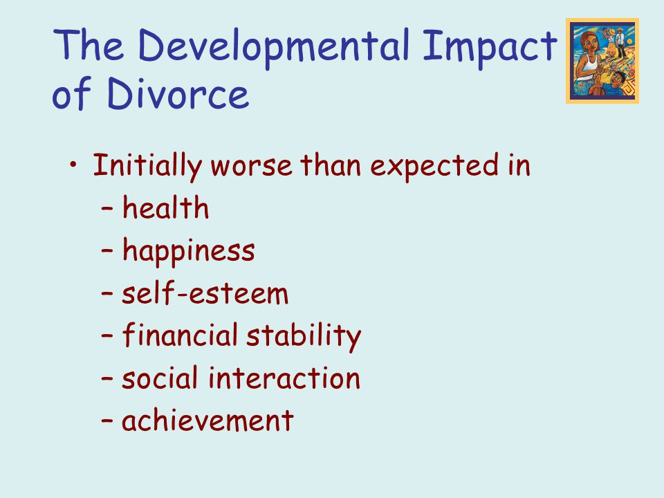 Initially worse than expected in –health –happiness –self-esteem –financial stability –social interaction –achievement The Developmental Impact of Div