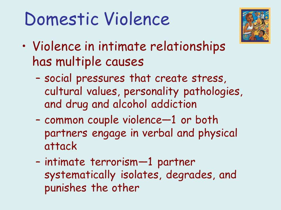 Violence in intimate relationships has multiple causes –social pressures that create stress, cultural values, personality pathologies, and drug and al