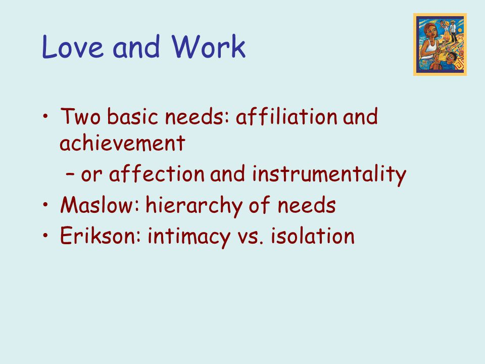 Two basic needs: affiliation and achievement –or affection and instrumentality Maslow: hierarchy of needs Erikson: intimacy vs. isolation Love and Wor