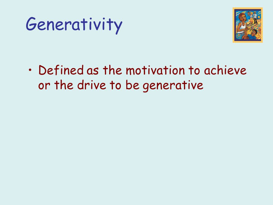 Defined as the motivation to achieve or the drive to be generative Generativity