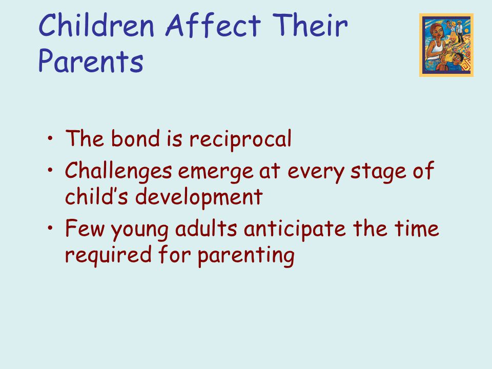The bond is reciprocal Challenges emerge at every stage of child's development Few young adults anticipate the time required for parenting Children Af