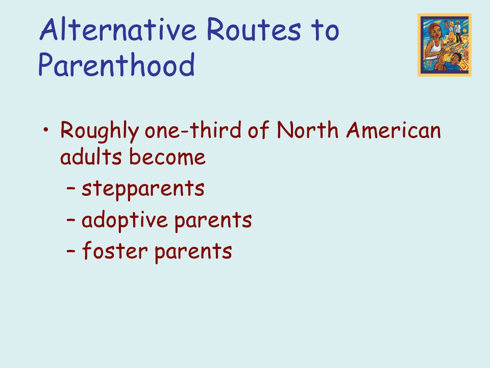 Alternative Routes to Parenthood Roughly one-third of North American adults become –stepparents –adoptive parents –foster parents