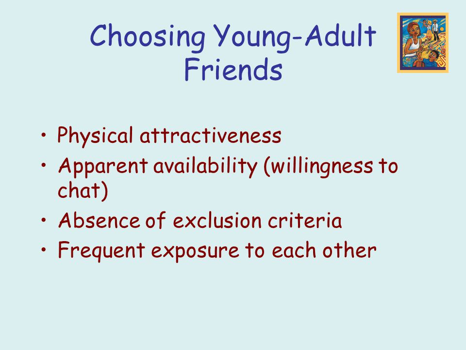 Choosing Young-Adult Friends Physical attractiveness Apparent availability (willingness to chat) Absence of exclusion criteria Frequent exposure to ea