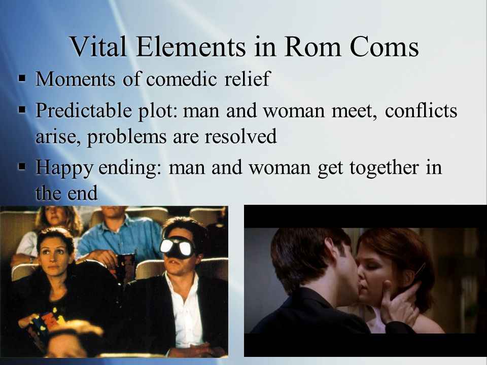 Implications of Romantic Comedies  Rom Coms portray identity as fixed  Characters are static  Typical man  Typical woman  Endings provide cohesion