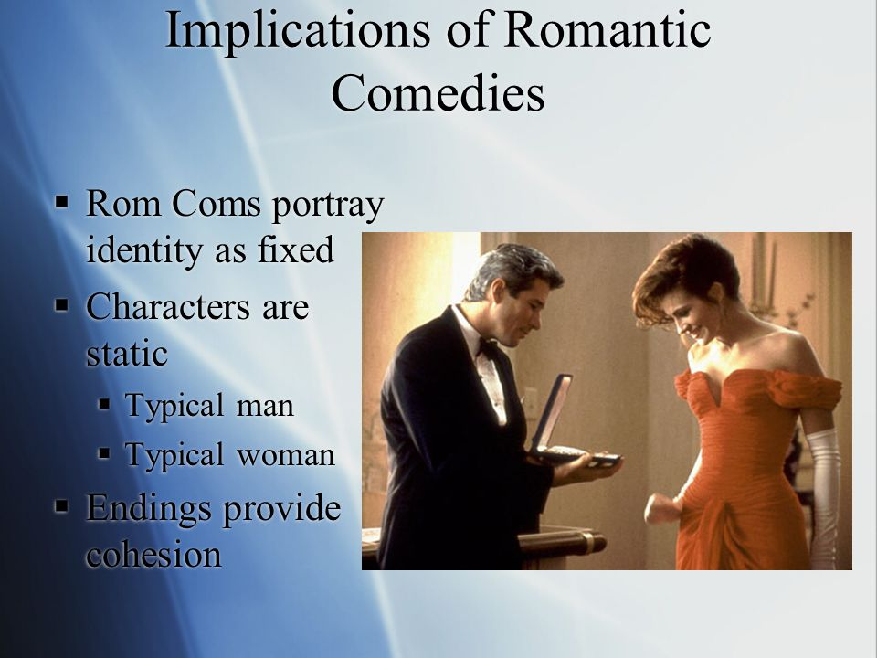 Implications of Romantic Comedies  Rom Coms portray identity as fixed  Characters are static  Typical man  Typical woman  Endings provide cohesion