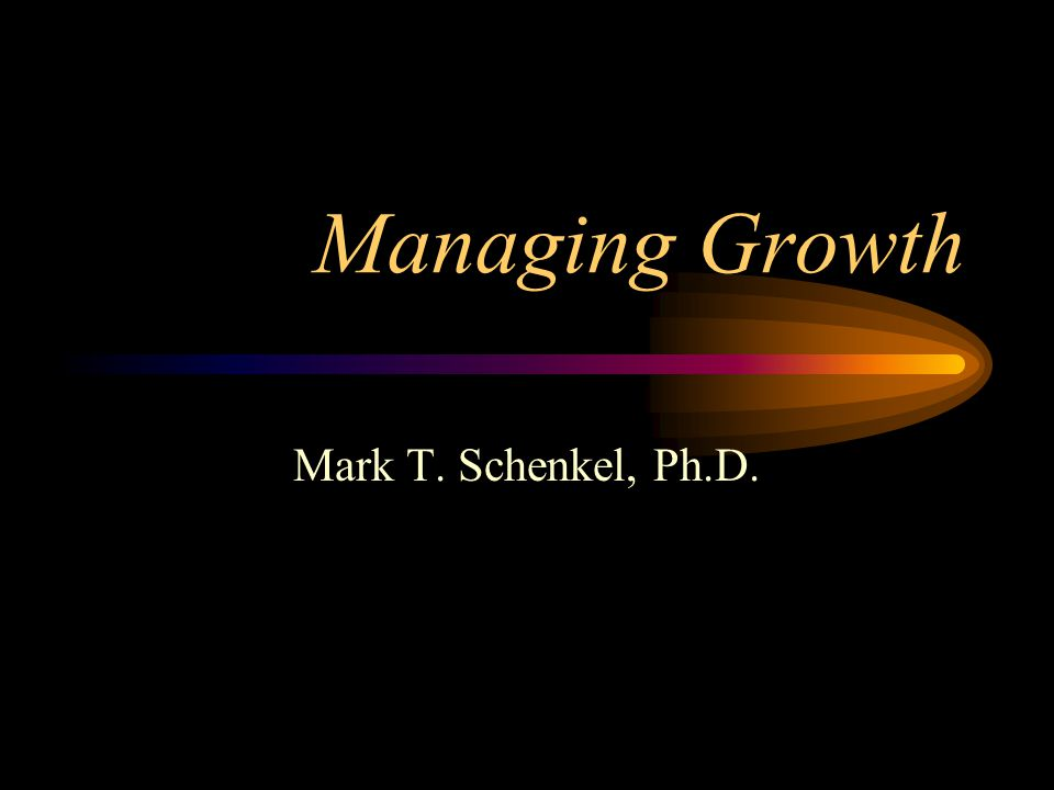 Managing Growth Mark T. Schenkel, Ph.D.