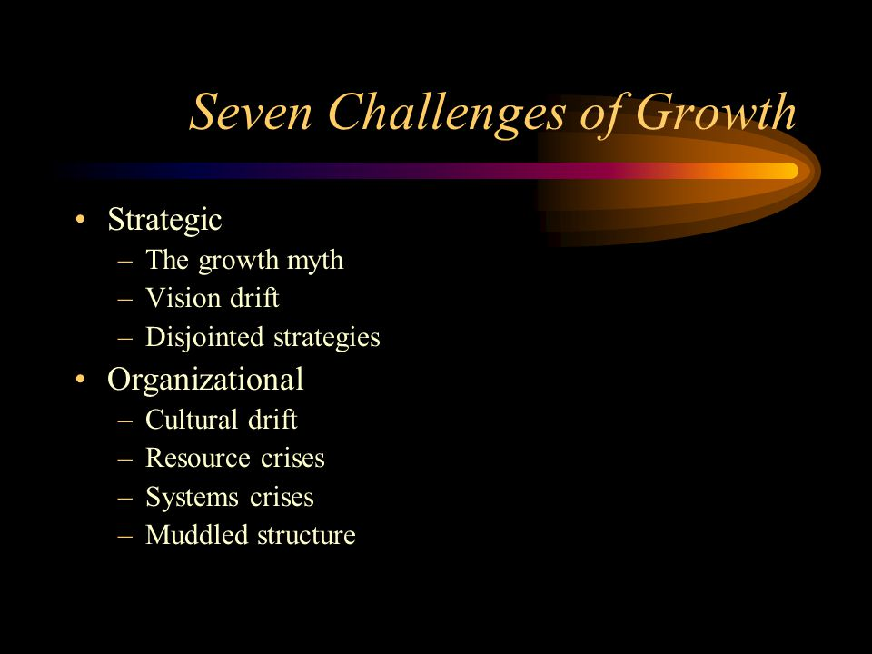 Seven Challenges of Growth Strategic –The growth myth –Vision drift –Disjointed strategies Organizational –Cultural drift –Resource crises –Systems crises –Muddled structure