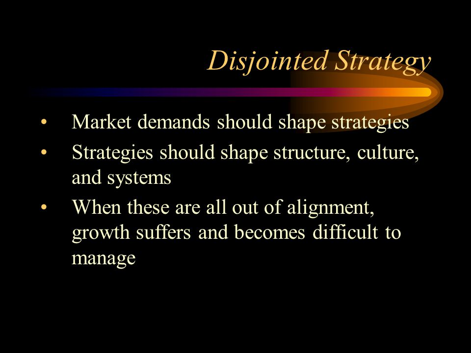 Disjointed Strategy Market demands should shape strategies Strategies should shape structure, culture, and systems When these are all out of alignment, growth suffers and becomes difficult to manage