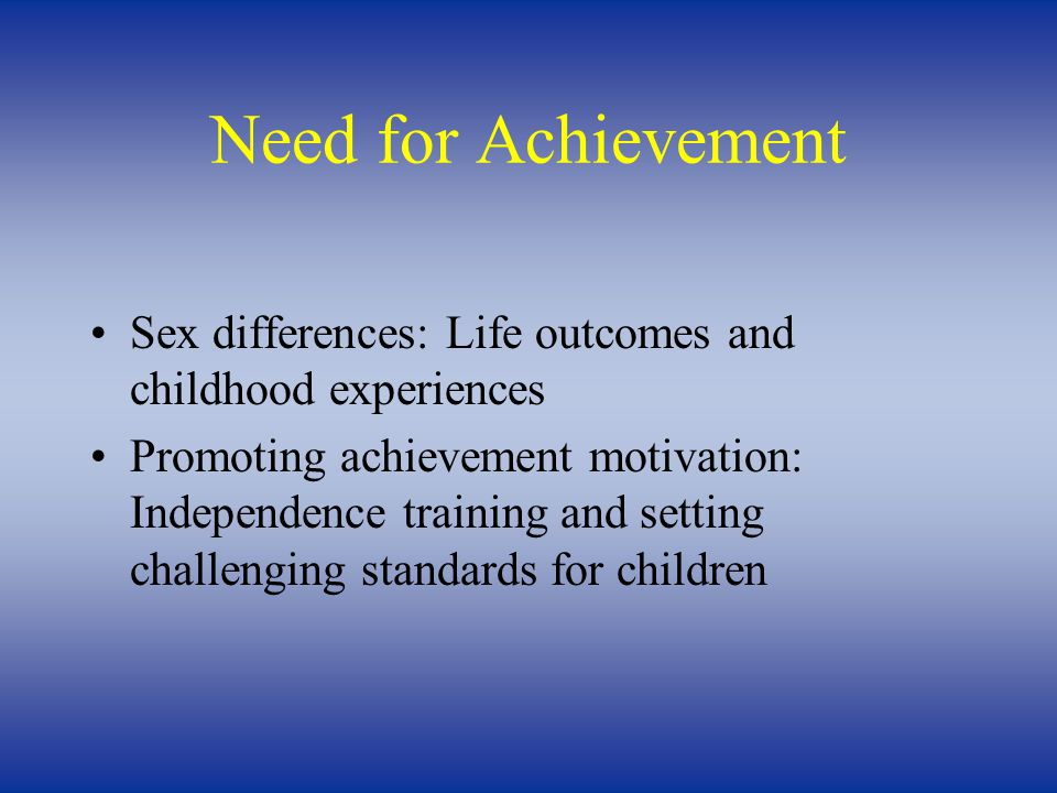 Need for Achievement Sex differences: Life outcomes and childhood experiences Promoting achievement motivation: Independence training and setting challenging standards for children