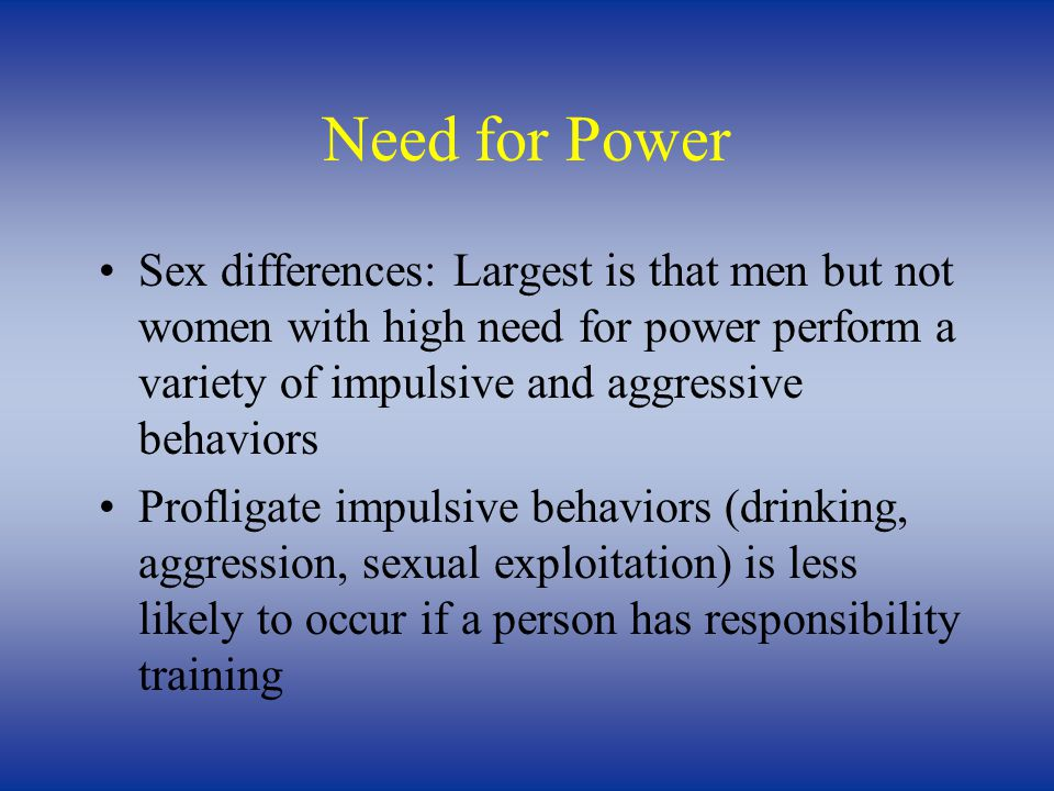 Need for Power Sex differences: Largest is that men but not women with high need for power perform a variety of impulsive and aggressive behaviors Profligate impulsive behaviors (drinking, aggression, sexual exploitation) is less likely to occur if a person has responsibility training