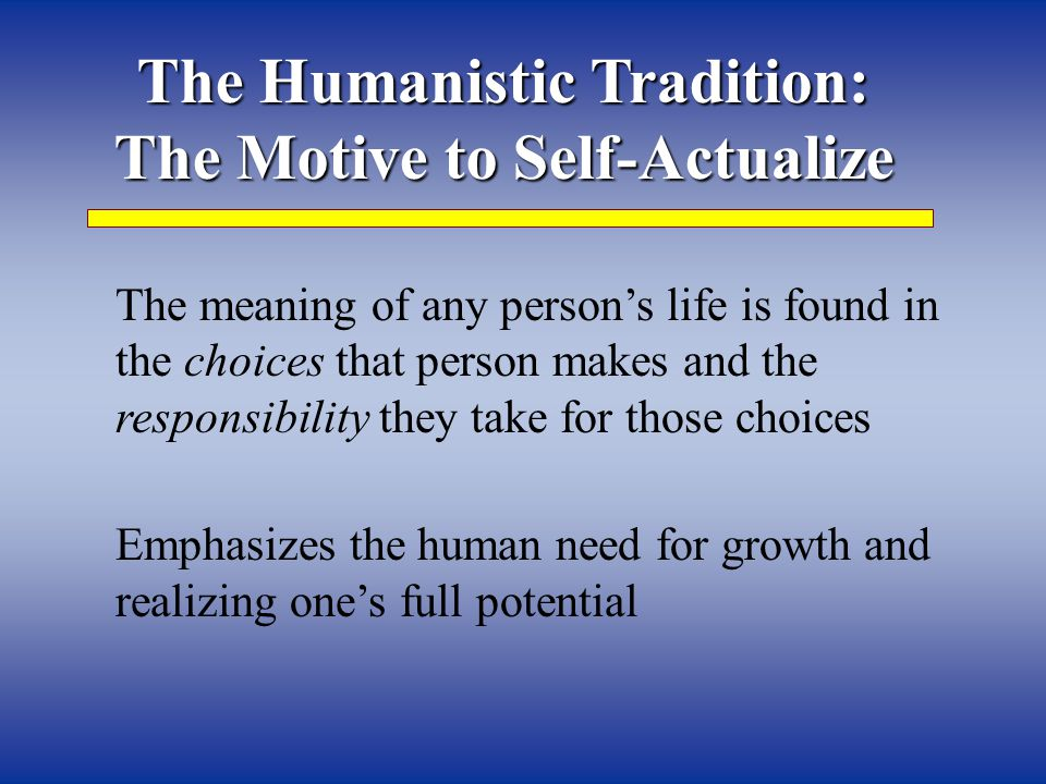The Humanistic Tradition: The Motive to Self-Actualize The meaning of any person's life is found in the choices that person makes and the responsibility they take for those choices Emphasizes the human need for growth and realizing one's full potential