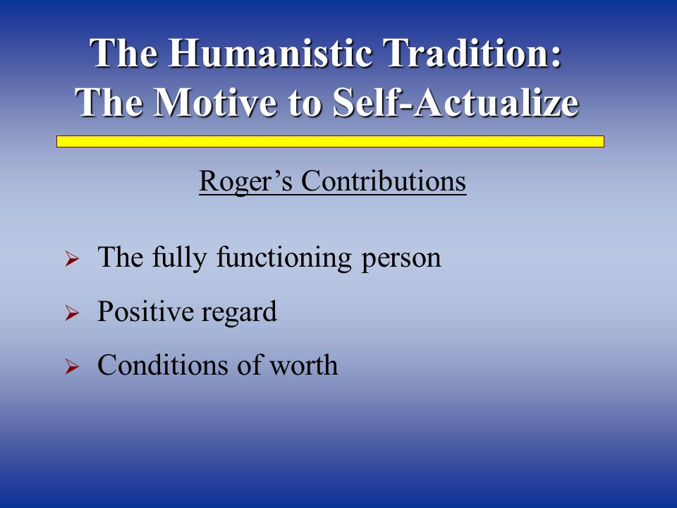 The Humanistic Tradition: The Motive to Self-Actualize Roger's Contributions  The fully functioning person  Positive regard  Conditions of worth