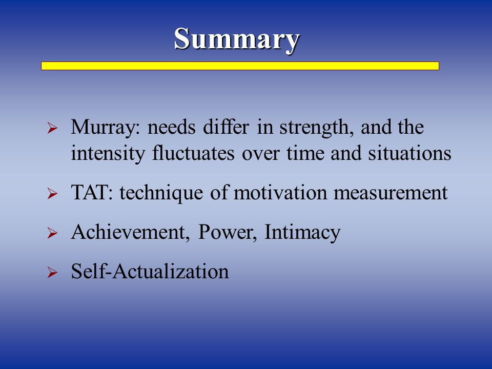 Summary  Murray: needs differ in strength, and the intensity fluctuates over time and situations  TAT: technique of motivation measurement  Achievement, Power, Intimacy  Self-Actualization