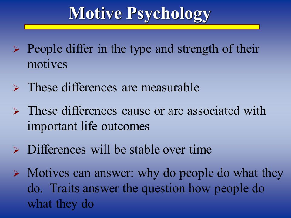 Motive Psychology  People differ in the type and strength of their motives  These differences are measurable  These differences cause or are associated with important life outcomes  Differences will be stable over time  Motives can answer: why do people do what they do.