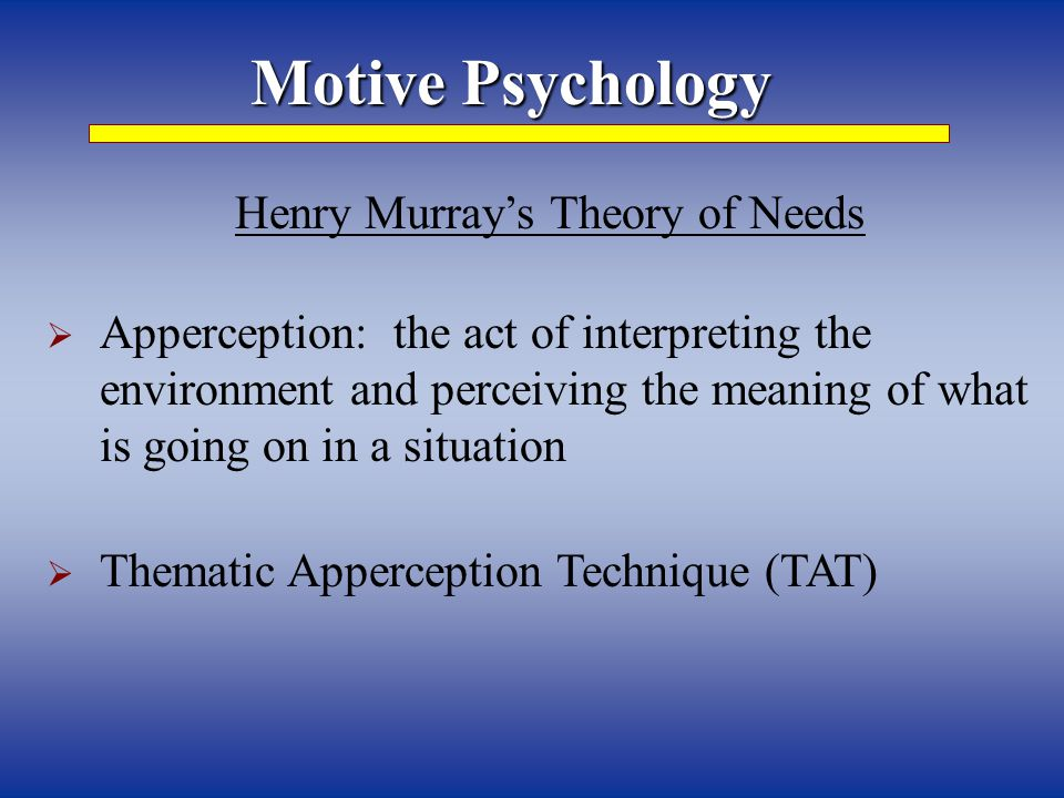 Motive Psychology Henry Murray's Theory of Needs  Apperception: the act of interpreting the environment and perceiving the meaning of what is going on in a situation  Thematic Apperception Technique (TAT)