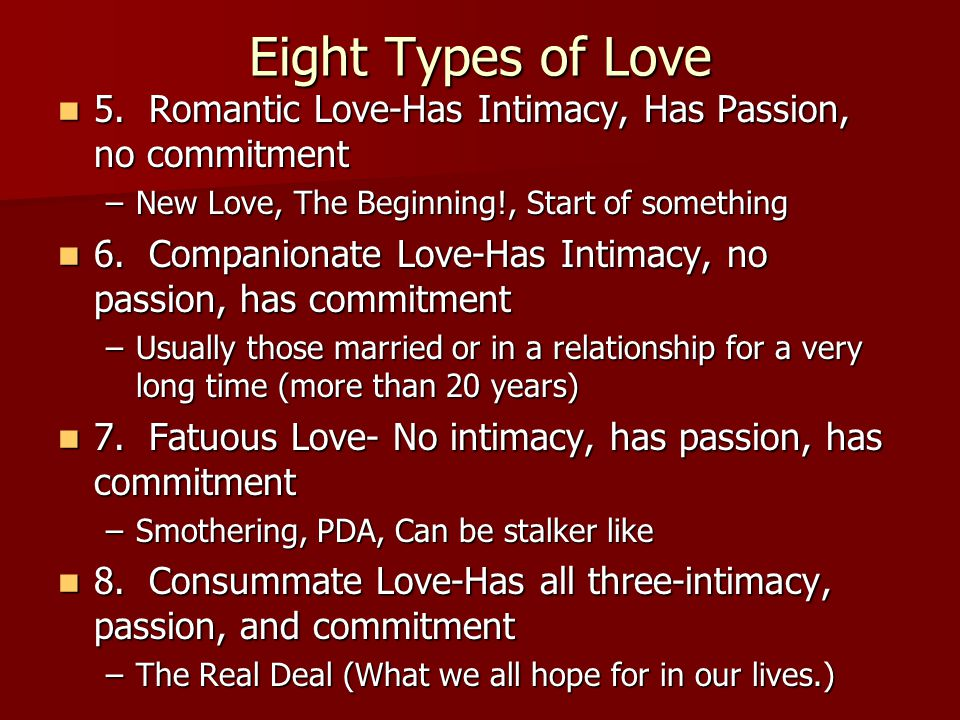 Eight Types of Love 5. Romantic Love-Has Intimacy, Has Passion, no commitment 5.