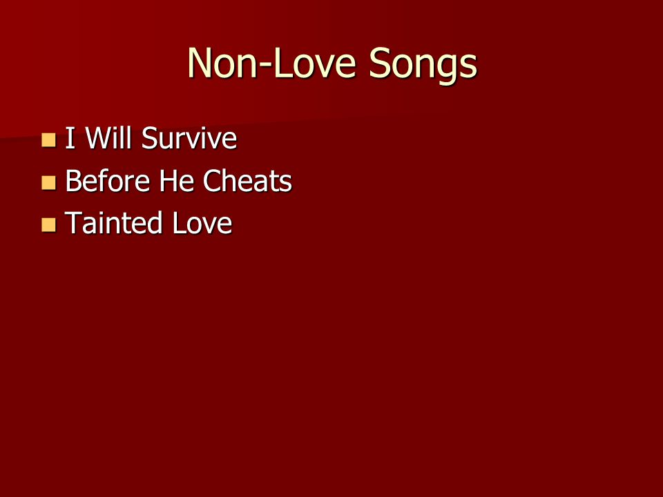 Non-Love Songs I Will Survive I Will Survive Before He Cheats Before He Cheats Tainted Love Tainted Love