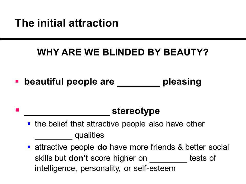 The initial attraction WHY ARE WE BLINDED BY BEAUTY?  beautiful people are _______ pleasing  ______________ stereotype  the belief that attractive