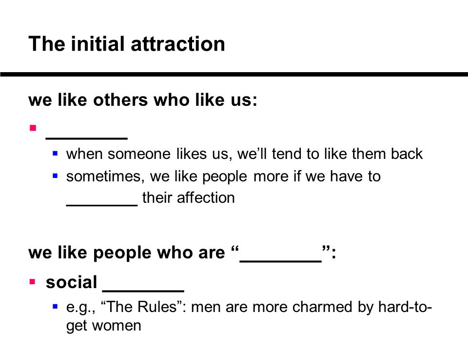 The initial attraction we like others who like us:  _______  when someone likes us, we'll tend to like them back  sometimes, we like people more if
