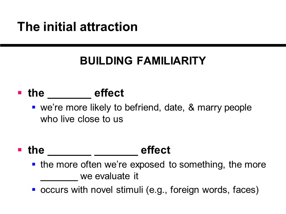 The initial attraction BUILDING FAMILIARITY  the _______ effect  we're more likely to befriend, date, & marry people who live close to us  the ____