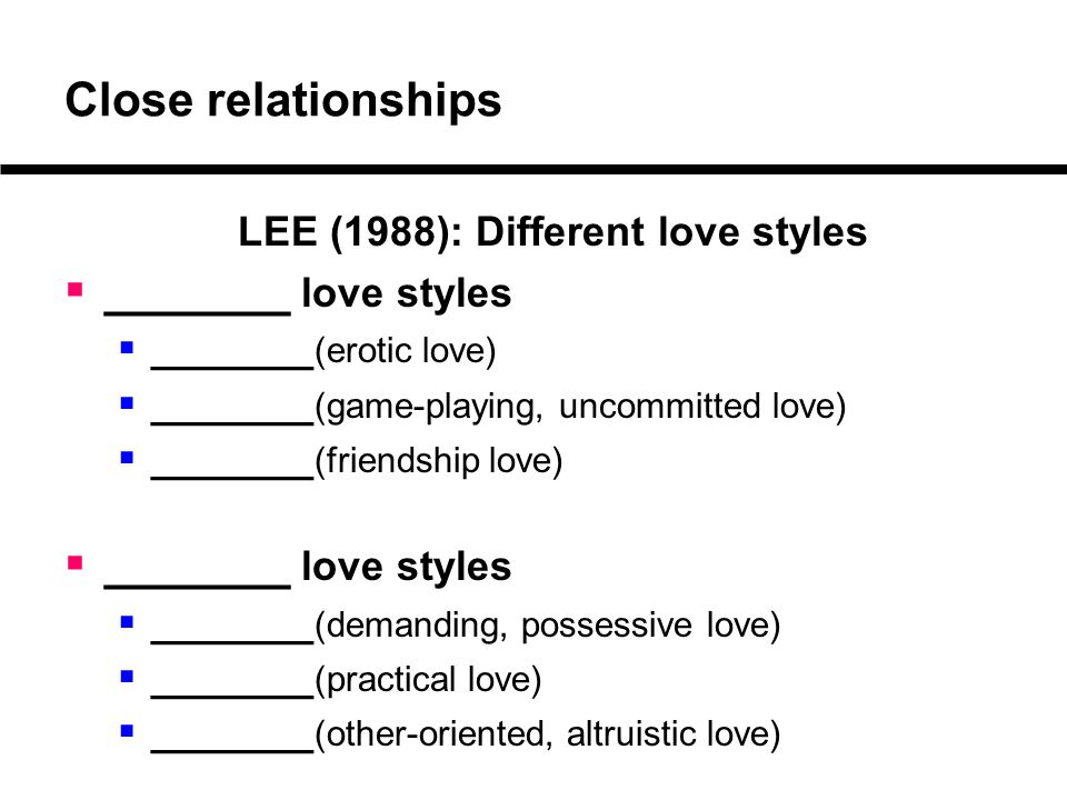 Close relationships LEE (1988): Different love styles  _______ love styles  _______ (erotic love)  _______ (game-playing, uncommitted love)  _____
